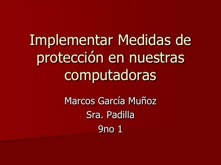Implementar Medidas de protección en nuestras computadoras <br />Marcos García Muñoz <br />Sra. Padilla <br />9no 1<br />