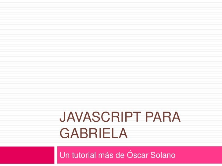 Javascript para gabriela<br />Un tutorial más de Óscar Solano<br />