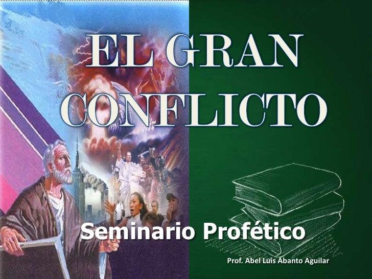 EL GRAN <br />CONFLICTO<br />Seminario Profético<br />Prof. Abel Luis Abanto Aguilar<br />