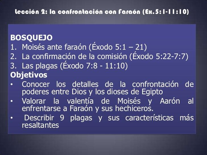 Lección 2: la confrontación con Faraón (Ex.5:1-11:10)BOSQUEJO1. Moisés ante faraón (Éxodo 5:1 – 21)2. La confirmación de l...