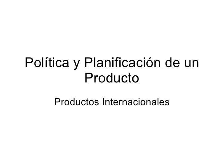 Política y Planificación de un Producto Productos Internacionales
