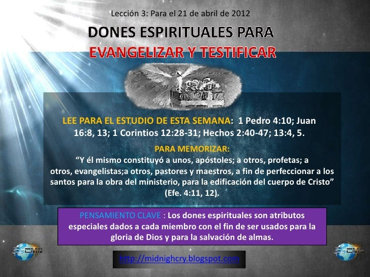 Lección 3: Para el 21 de abril de 2012   LEE PARA EL ESTUDIO DE ESTA SEMANA: 1 Pedro 4:10; Juan     16:8, 13; 1 Corintios ...