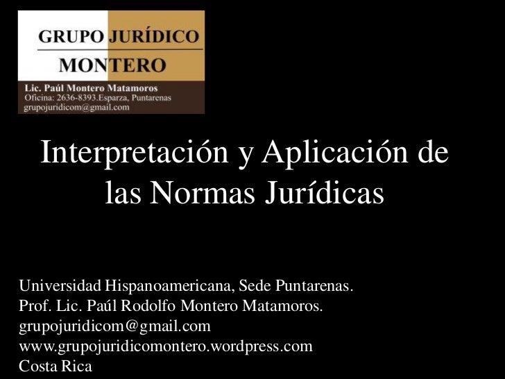 Interpretación y Aplicación de       las Normas JurídicasUniversidad Hispanoamericana, Sede Puntarenas.Prof. Lic. Paúl Rod...