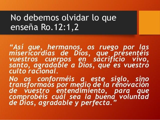 "No debemos olvidar lo que enseña Ro.12:1,2 ""Así que, hermanos, os ruego por las misericordias de Dios, que presentéis vues..."