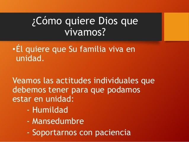 ¿Cómo quiere Dios que vivamos? •Él quiere que Su familia viva en unidad. Veamos las actitudes individuales que debemos ten...