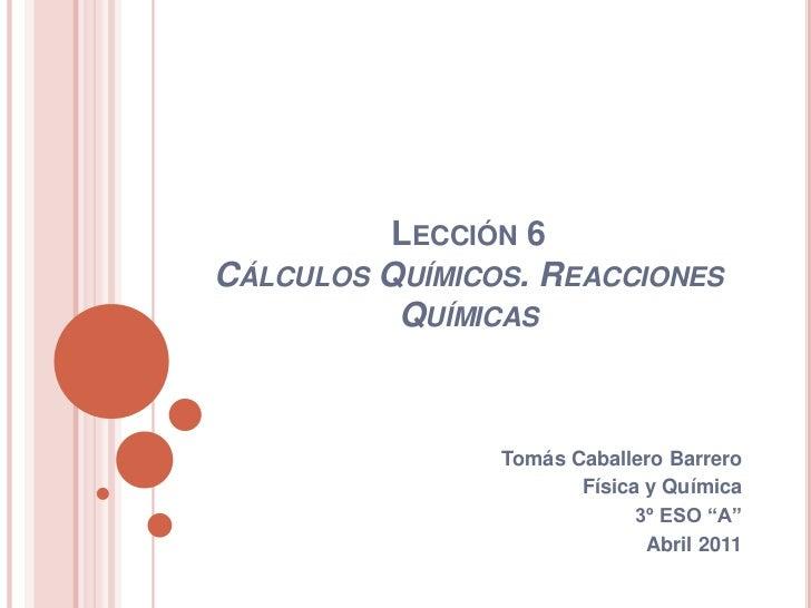 """Lección 6 Cálculos Químicos. Reacciones Químicas<br />Tomás Caballero Barrero<br />Física y Química<br />3º ESO """"A""""<br />A..."""