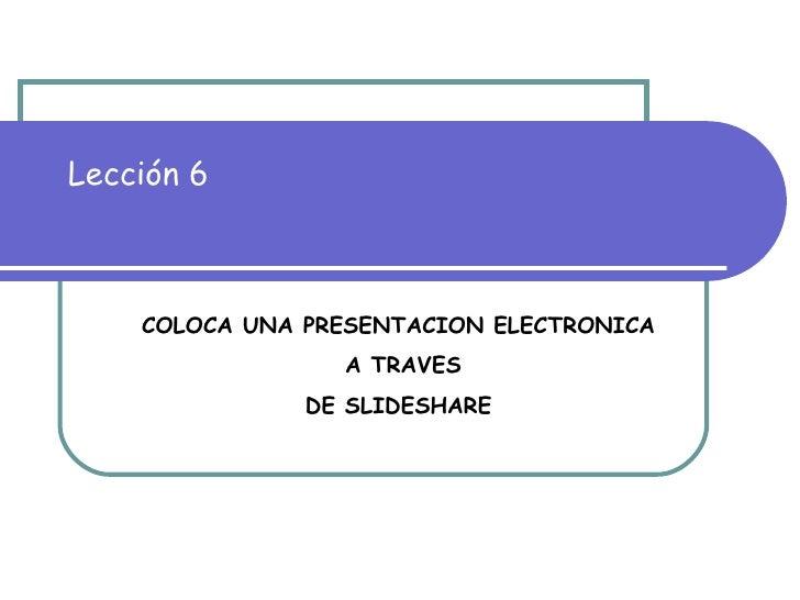 Lección 6 COLOCA UNA PRESENTACION ELECTRONICA  A TRAVES DE SLIDESHARE