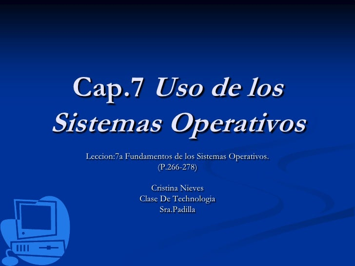 Cap.7 Uso de los Sistemas Operativos<br />Leccion:7a Fundamentos de los Sistemas Operativos.<br />(P.266-278)<br />Cristin...