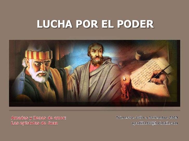 LUCHA POR EL PODER<br />Amadas y llenas de amor:<br />Las epístolas de Juan<br />Trimestre Julio a Setiembre 2009<br />apa...