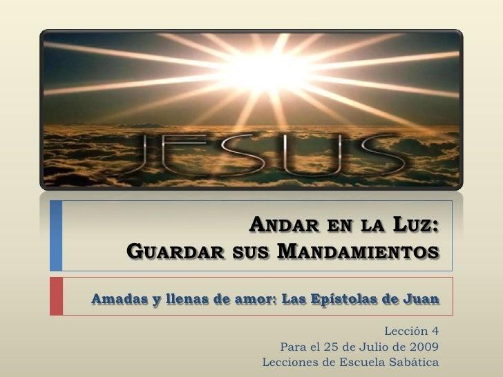 Andar en la Luz: Guardar sus Mandamientos<br />Amadas y llenas de amor: Las Epístolas de Juan<br />Lección 4<br />Para el ...