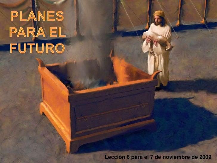 PLANES PARA EL FUTURO<br />Lección 6 para el 7 de noviembre de 2009<br />