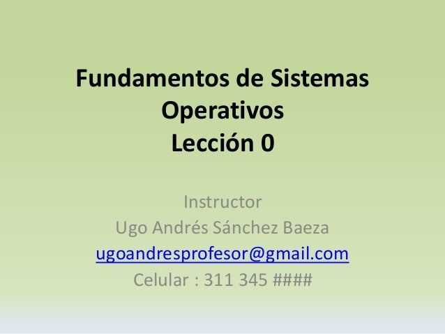 Fundamentos de Sistemas  Operativos  Lección 0  Instructor  Ugo Andrés Sánchez Baeza  ugoandresprofesor@gmail.com  Celular...