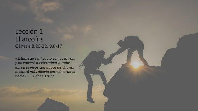 Lección 1 El arcoíris Génesis 8.20-22, 9.8-17 «Estableceré mi pacto con vosotros, y no volveré a exterminar a todos los se...