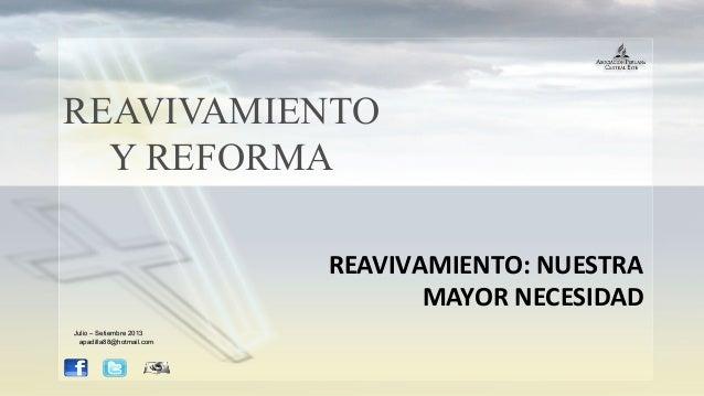 REAVIVAMIENTO Y REFORMA REAVIVAMIENTO: NUESTRA MAYOR NECESIDAD Julio – Setiembre 2013Julio – Setiembre 2013 apadilla88@hot...