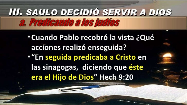 III.  SAULO DECIDIÓ SERVIR A DIOS <ul><li>Cuando Pablo recobró la vista ¿Qué acciones realizó enseguida? </li></ul><ul><li...
