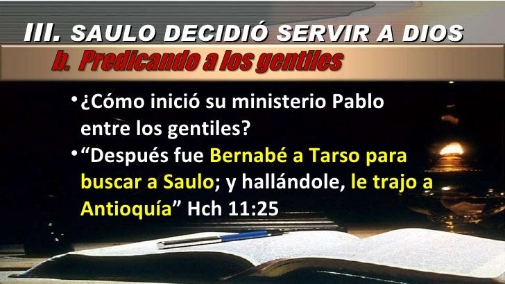 """III.  SAULO DECIDIÓ SERVIR A DIOS <ul><li>¿Cómo inició su ministerio Pablo entre los gentiles? </li></ul><ul><li>"""" Después..."""