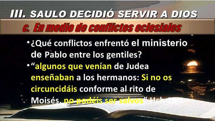 III.  SAULO DECIDIÓ SERVIR A DIOS <ul><li>¿Qué conflictos enfrentó  el ministerio de  Pablo entre los gentiles? </li></ul>...
