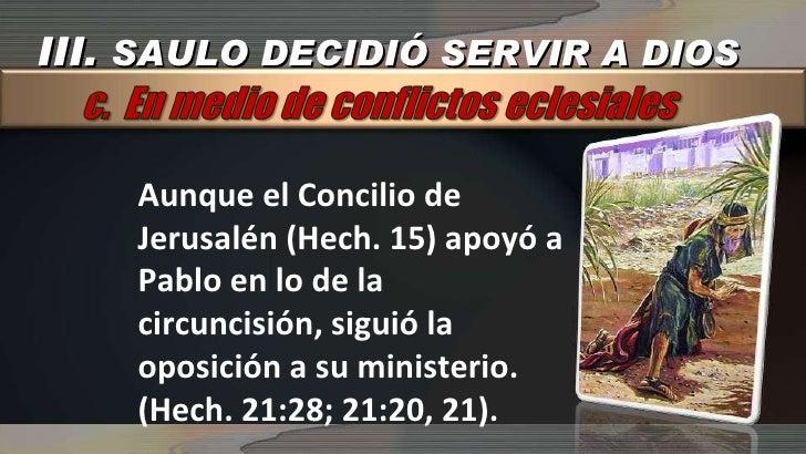 Aunque el Concilio de Jerusalén (Hech. 15) apoyó a Pablo en lo de la circuncisión, siguió la oposición a su ministerio. (H...