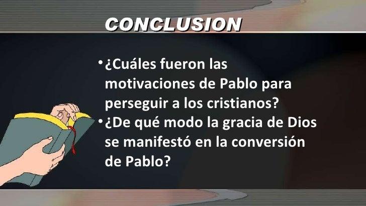 CONCLUSION <ul><li>¿Cuáles fueron las motivaciones de Pablo para perseguir a los cristianos?  </li></ul><ul><li>¿De qué mo...