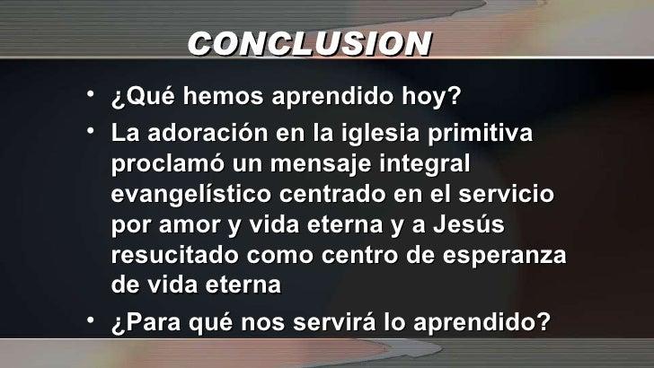 CONCLUSION <ul><li>¿Qué hemos aprendido hoy? </li></ul><ul><li>La adoración en la iglesia primitiva proclamó un mensaje in...