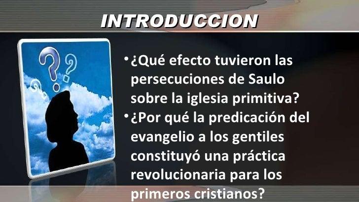 INTRODUCCION <ul><li>¿Qué efecto tuvieron las persecuciones de Saulo sobre la iglesia primitiva? </li></ul><ul><li>¿Por qu...