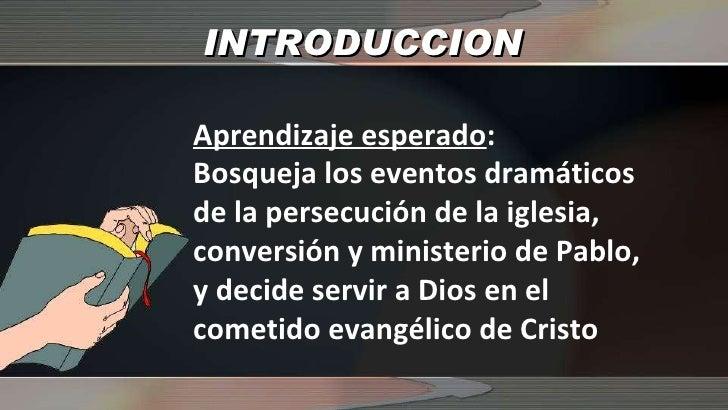 INTRODUCCION Aprendizaje esperado : Bosqueja los eventos dramáticos de la persecución de la iglesia, conversión y minister...