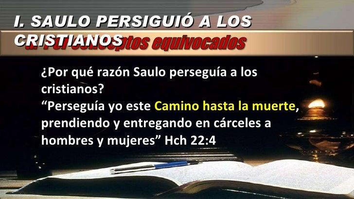 """I. SAULO PERSIGUIÓ A LOS CRISTIANOS ¿Por qué razón Saulo perseguía a los cristianos? """" Perseguía yo este  Camino hasta la ..."""