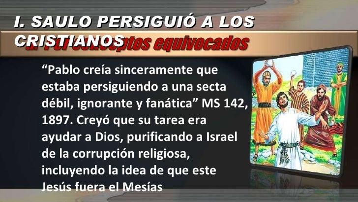 """I. SAULO PERSIGUIÓ A LOS CRISTIANOS """" Pablo creía sinceramente que estaba persiguiendo a una secta débil, ignorante y faná..."""