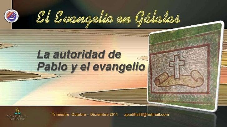 La autoridad de Pablo y el evangelio<br />Trimestre: Octubre – Diciembre 2011      apadilla88@hotmail.com<br />
