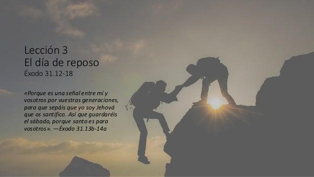 Lección 3 El día de reposo Éxodo 31.12-18 «Porque es una señal entre mí y vosotros por vuestras generaciones, para que sep...