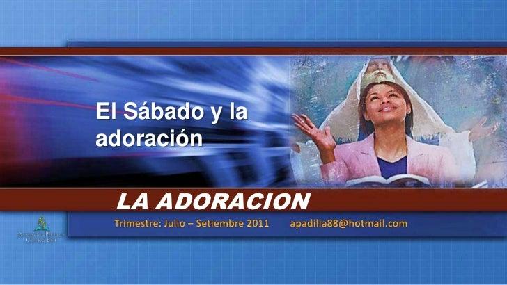 El Sábado y la adoración<br />LA ADORACION<br />Trimestre: Julio – Setiembre 2011        apadilla88@hotmail.com<br />