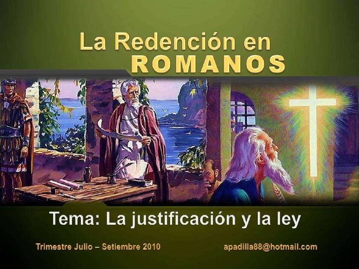 La Redención en<br />ROMANOS<br />Tema: La justificación y la ley<br />Trimestre Julio – Setiembre 2010                   ...