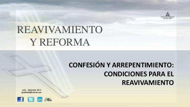 REAVIVAMIENTO Y REFORMA CONFESIÓN Y ARREPENTIMIENTO: CONDICIONES PARA EL REAVIVAMIENTO Julio – Setiembre 2013 apadilla88@h...