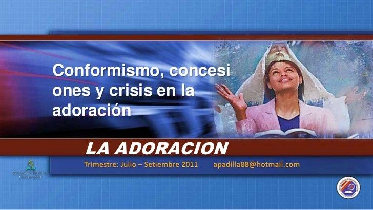 Conformismo, concesiones y crisis en la adoración<br />LA ADORACION<br />Trimestre: Julio – Setiembre 2011        apadilla...