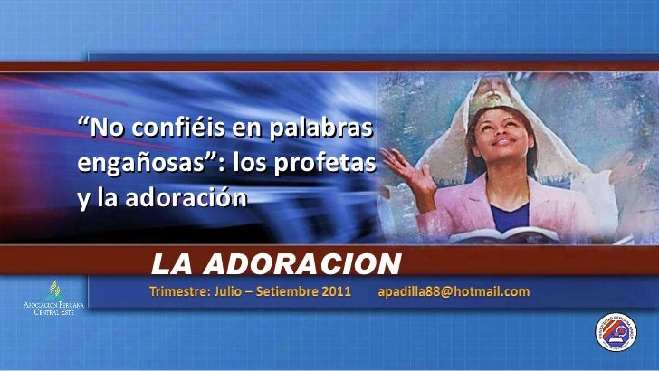 """"""" No confiéis en palabras engañosas"""": los profetas y la adoración LA ADORACION"""
