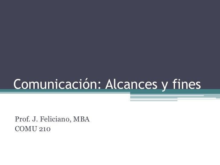Comunicación: Alcances y fines<br />Prof. J. Feliciano, MBA<br />COMU 210<br />