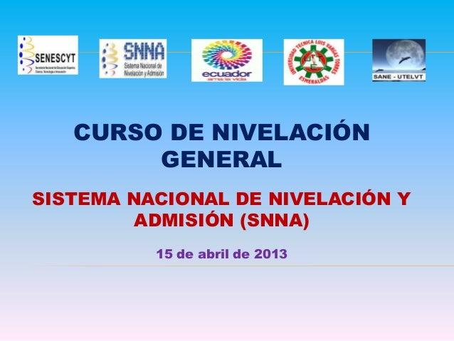 CURSO DE NIVELACIÓN GENERAL SISTEMA NACIONAL DE NIVELACIÓN Y ADMISIÓN (SNNA) 15 de abril de 2013