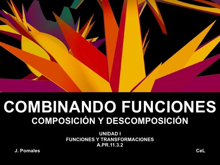 COMBINANDO FUNCIONES COMPOSICIÓN Y DESCOMPOSICIÓN UNIDAD I FUNCIONES Y TRANSFORMACIONES A.PR.11.3.2 J. Pomales  CeL