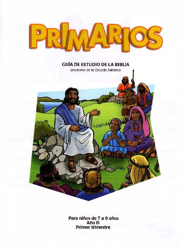 GUÍA DE ESTUDIO DE LA BIBLIA Lecciones de la Escuela Sabática Para niños de 7 a 9 años Año D Primer trimestre