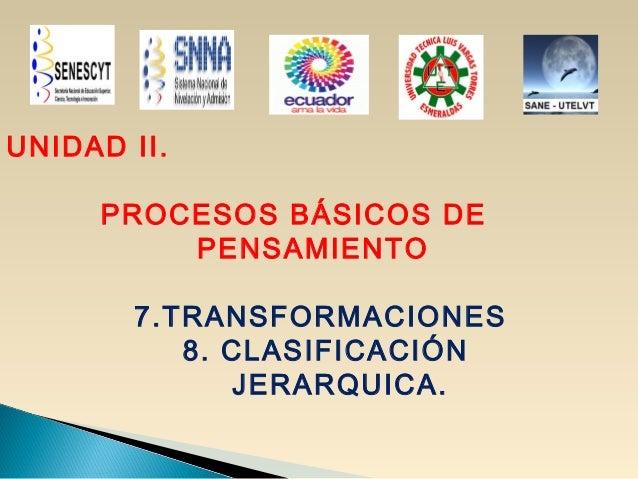 UNIDAD II. PROCESOS BÁSICOS DE PENSAMIENTO 7.TRANSFORMACIONES 8. CLASIFICACIÓN JERARQUICA.