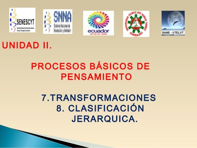 UNIDAD II.PROCESOS BÁSICOS DEPENSAMIENTO7.TRANSFORMACIONES8. CLASIFICACIÓNJERARQUICA.