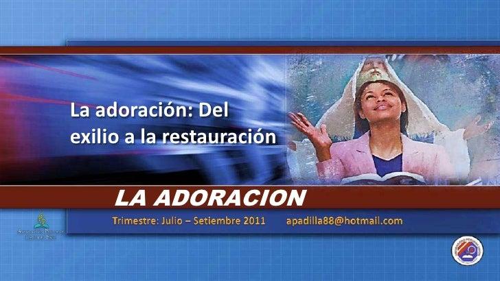 La adoración: Del exilio a la restauración<br />LA ADORACION<br />Trimestre: Julio – Setiembre 2011        apadilla88@hotm...