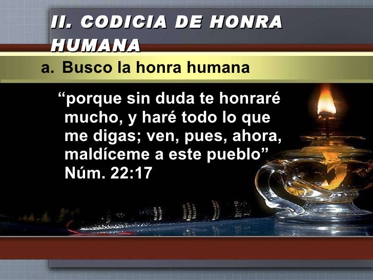 """II.  CODICIA DE HONRA HUMANA <ul><li>"""" porque sin duda te honraré mucho, y haré todo lo que me digas; ven, pues, ahora, ma..."""