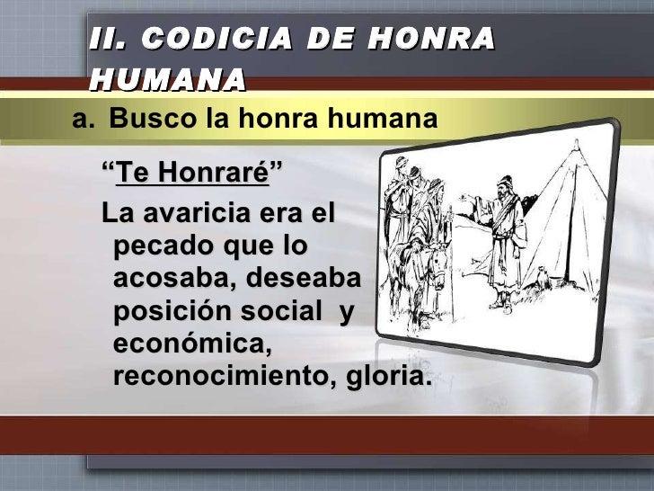 """II.  CODICIA DE HONRA HUMANA <ul><li>"""" Te Honraré """" </li></ul><ul><li>La avaricia era el pecado que lo acosaba, deseaba po..."""
