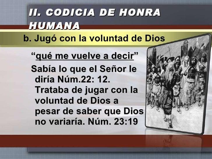 """II.  CODICIA DE HONRA HUMANA <ul><li>"""" qué me vuelve a decir """" </li></ul><ul><li>Sabía lo que el Señor le diría Núm.22: 12..."""