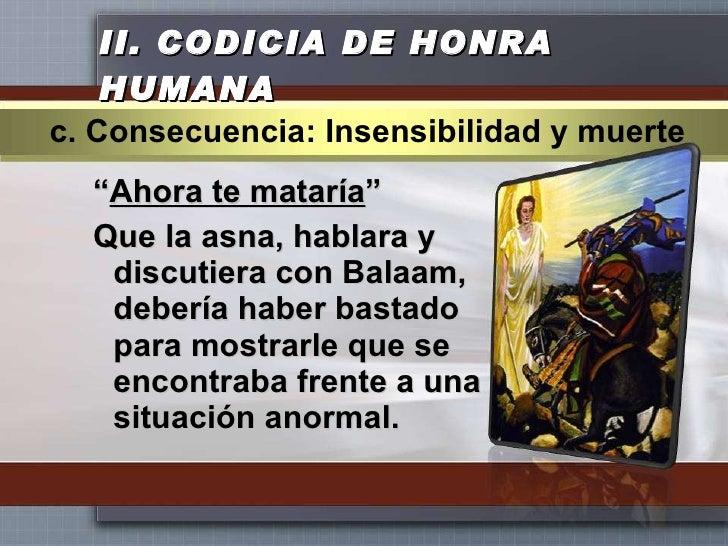 """II.  CODICIA DE HONRA HUMANA <ul><li>"""" Ahora te mataría """" </li></ul><ul><li>Que la asna, hablara y discutiera con Balaam, ..."""