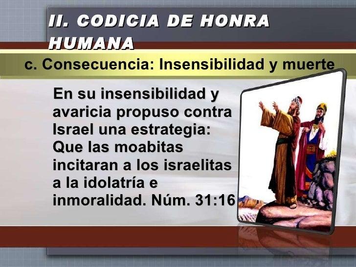 II.  CODICIA DE HONRA HUMANA <ul><li>En su insensibilidad y avaricia propuso contra Israel una estrategia: Que las moabita...