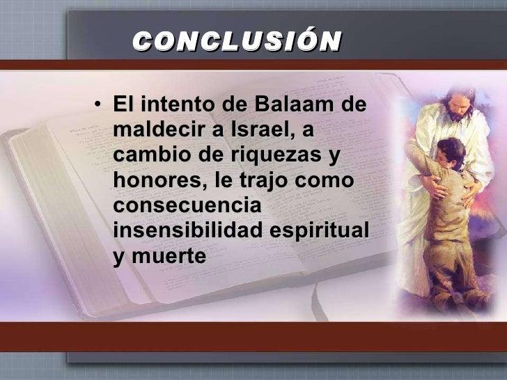 CONCLUSIÓN <ul><li>El intento de Balaam de maldecir a Israel, a cambio de riquezas y honores, le trajo como consecuencia i...