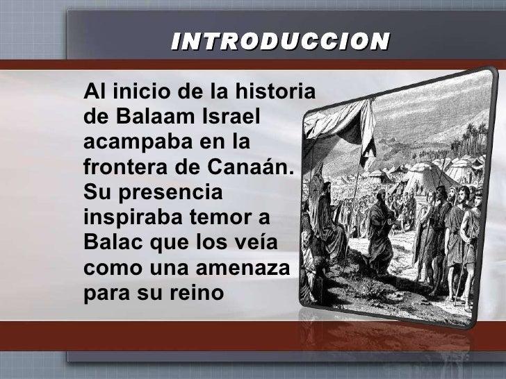 INTRODUCCION <ul><li>Al inicio de la historia de Balaam Israel acampaba en la frontera de Canaán. Su presencia inspiraba t...