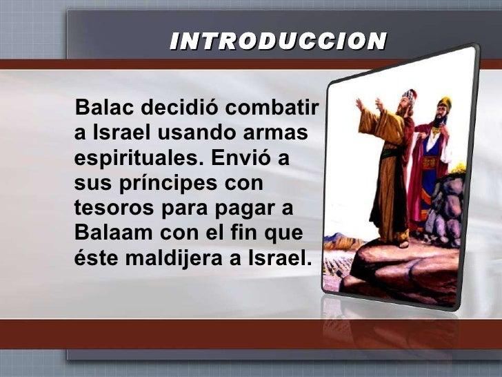 INTRODUCCION <ul><li>Balac decidió combatir a Israel usando armas espirituales. Envió a sus príncipes con tesoros para pag...